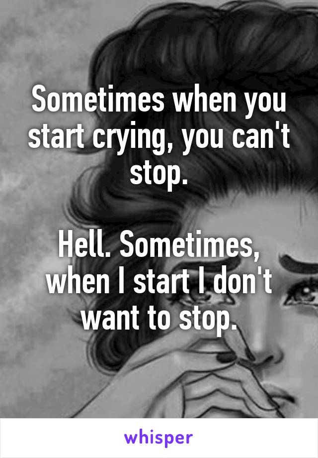 Sometimes when you start crying, you can't stop.  Hell. Sometimes, when I start I don't want to stop.