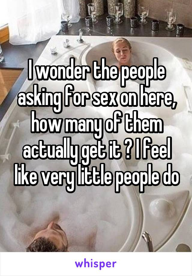 I wonder the people asking for sex on here, how many of them actually get it ? I feel like very little people do