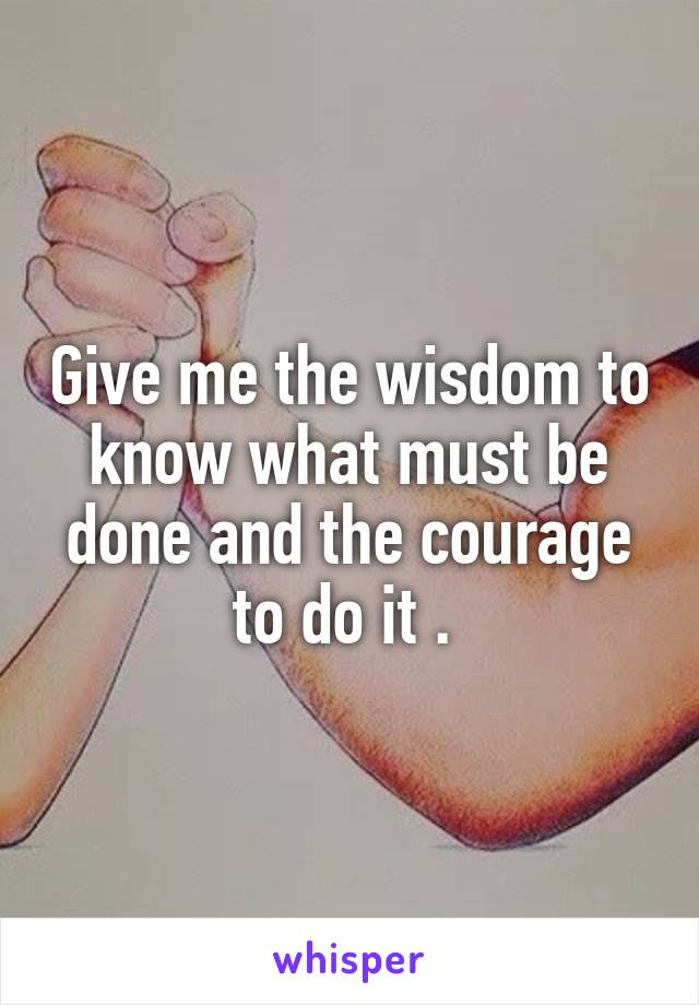 Give me the wisdom to know what must be done and the courage to do it .