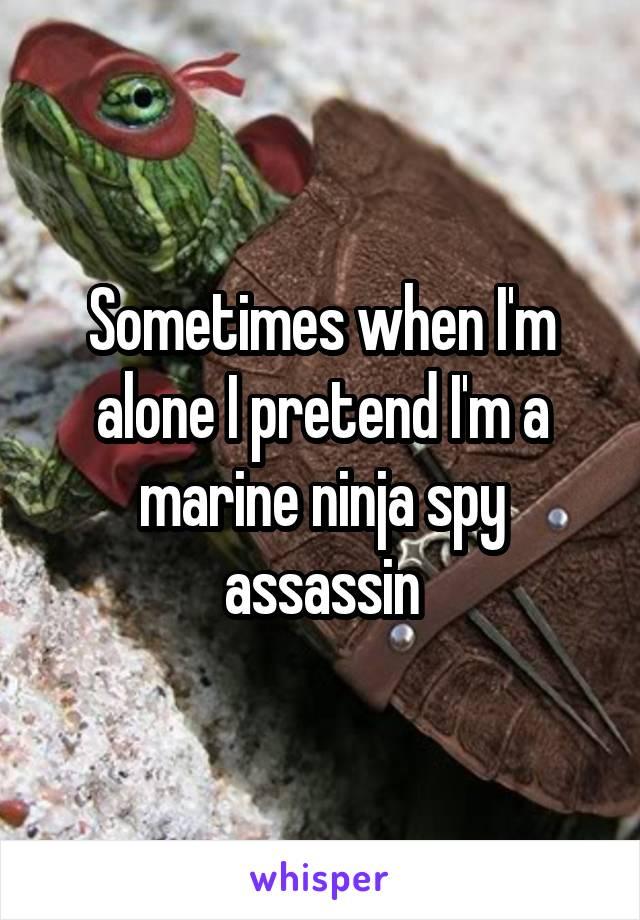 Sometimes when I'm alone I pretend I'm a marine ninja spy assassin