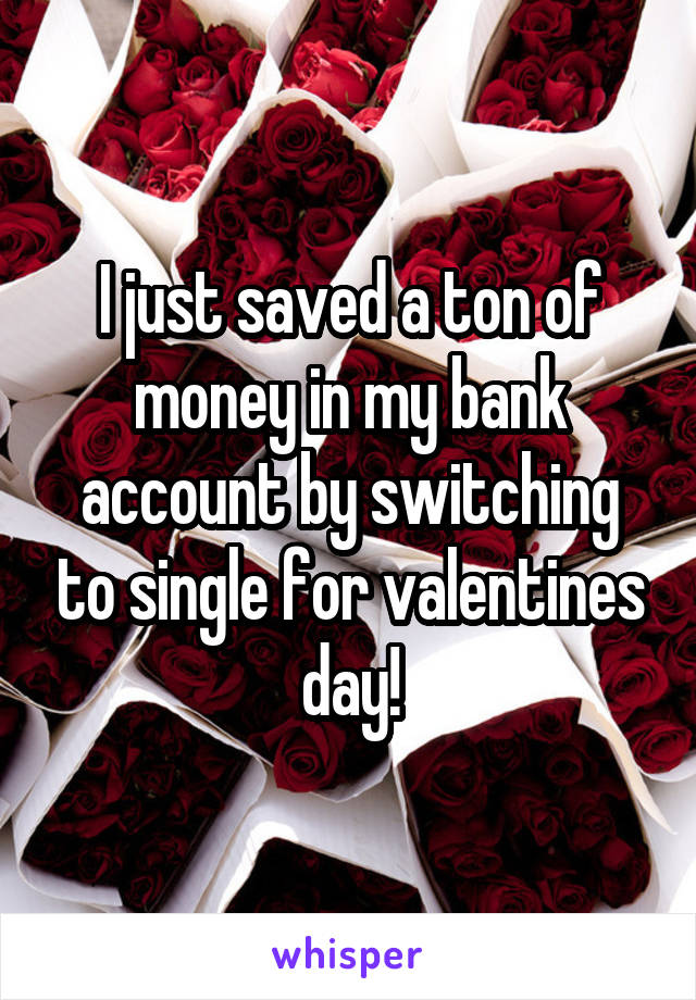 I just saved a ton of money in my bank account by switching to single for valentines day!