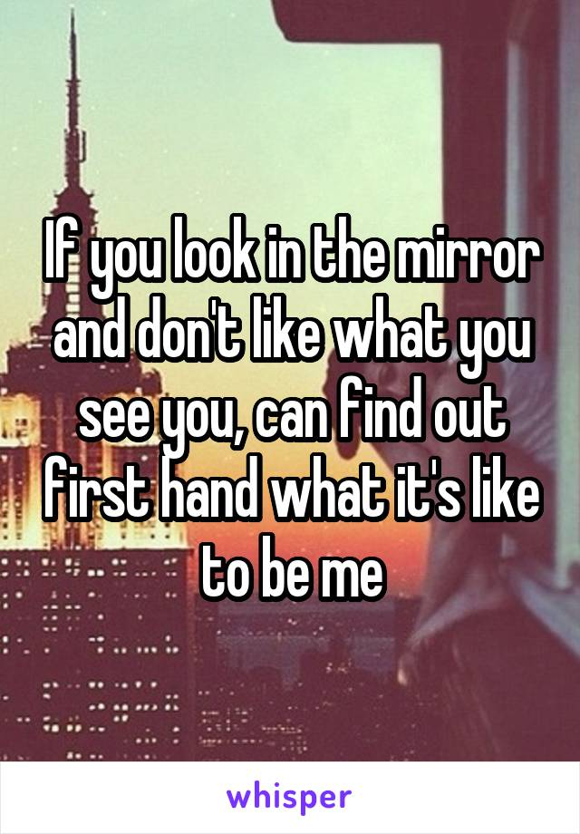 If you look in the mirror and don't like what you see you, can find out first hand what it's like to be me