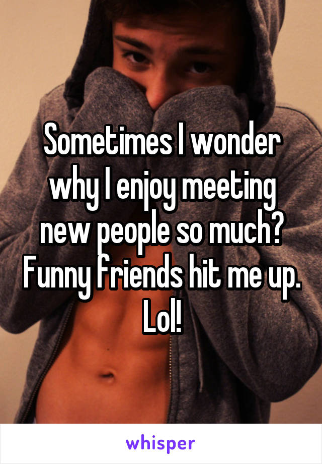 Sometimes I wonder why I enjoy meeting new people so much? Funny friends hit me up. Lol!
