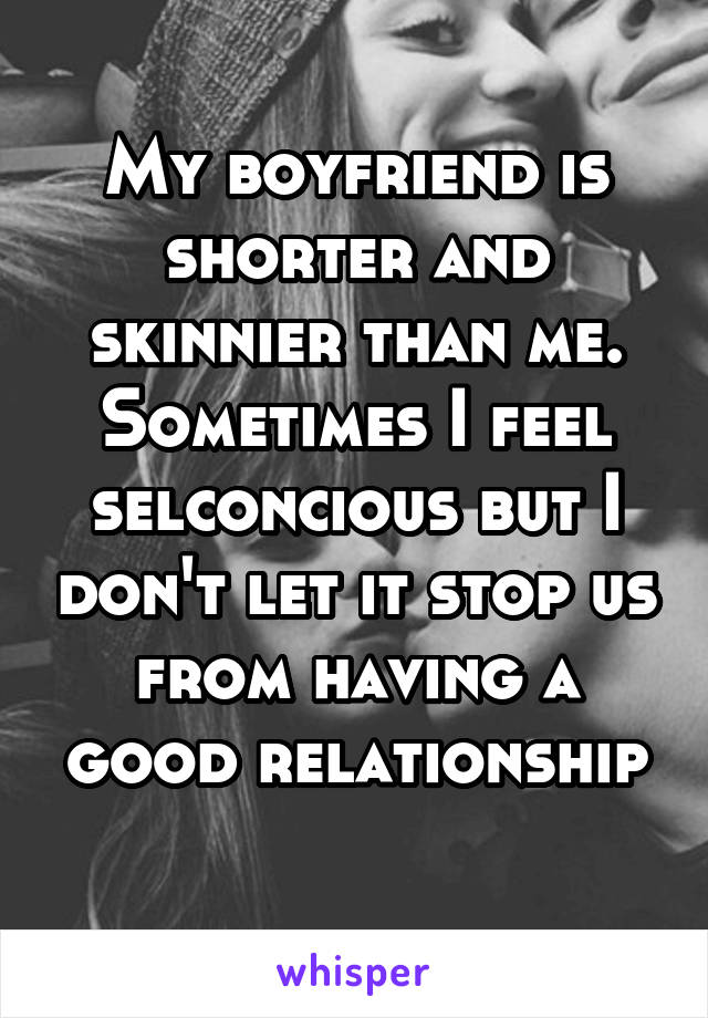 My boyfriend is shorter and skinnier than me. Sometimes I feel selconcious but I don't let it stop us from having a good relationship