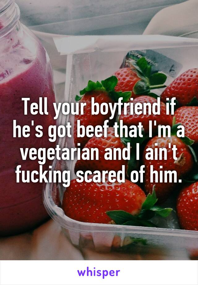 Tell your boyfriend if he's got beef that I'm a vegetarian and I ain't fucking scared of him.