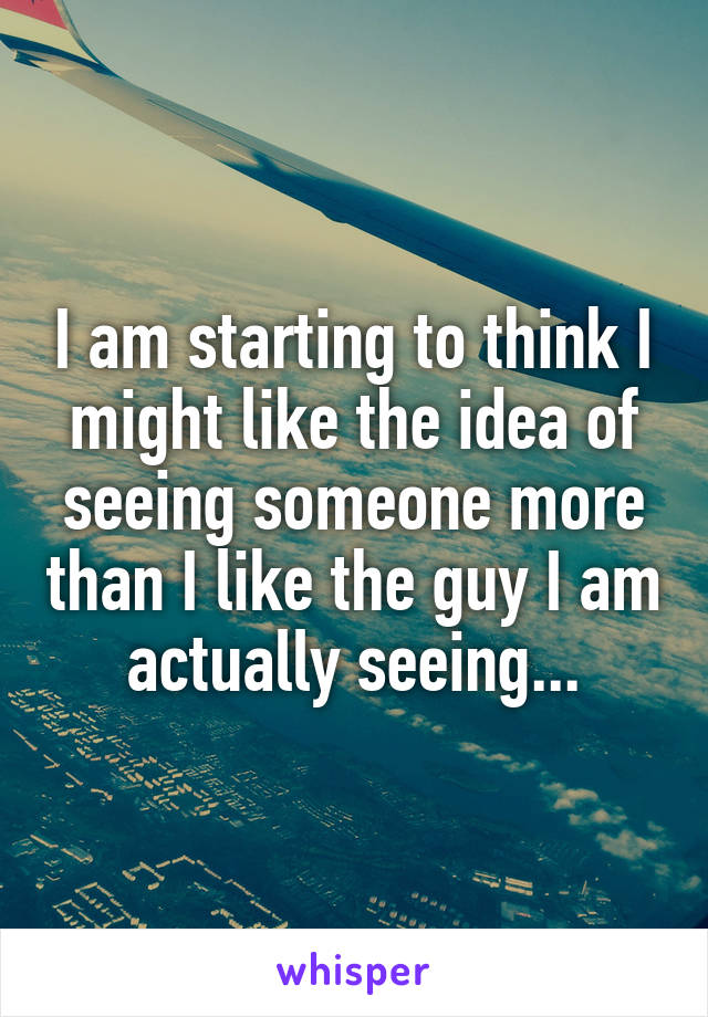 I am starting to think I might like the idea of seeing someone more than I like the guy I am actually seeing...