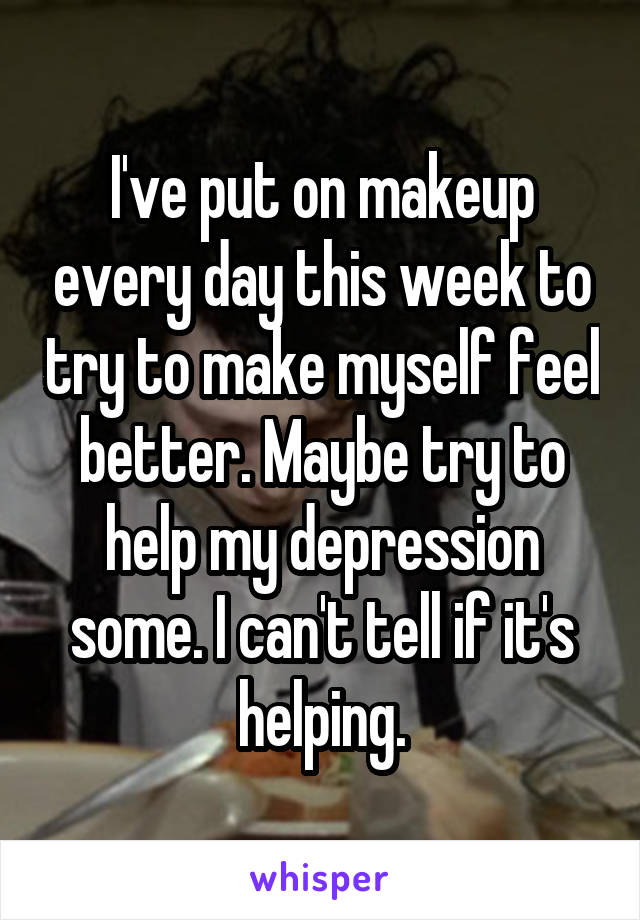 I've put on makeup every day this week to try to make myself feel better. Maybe try to help my depression some. I can't tell if it's helping.