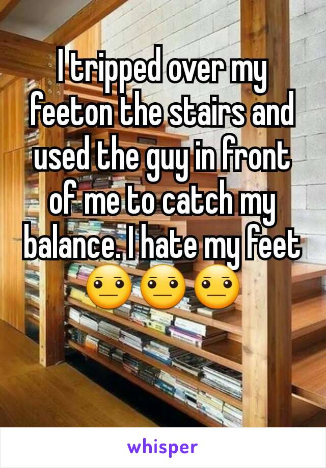 I tripped over my feeton the stairs and used the guy in front of me to catch my balance. I hate my feet 😐😐😐