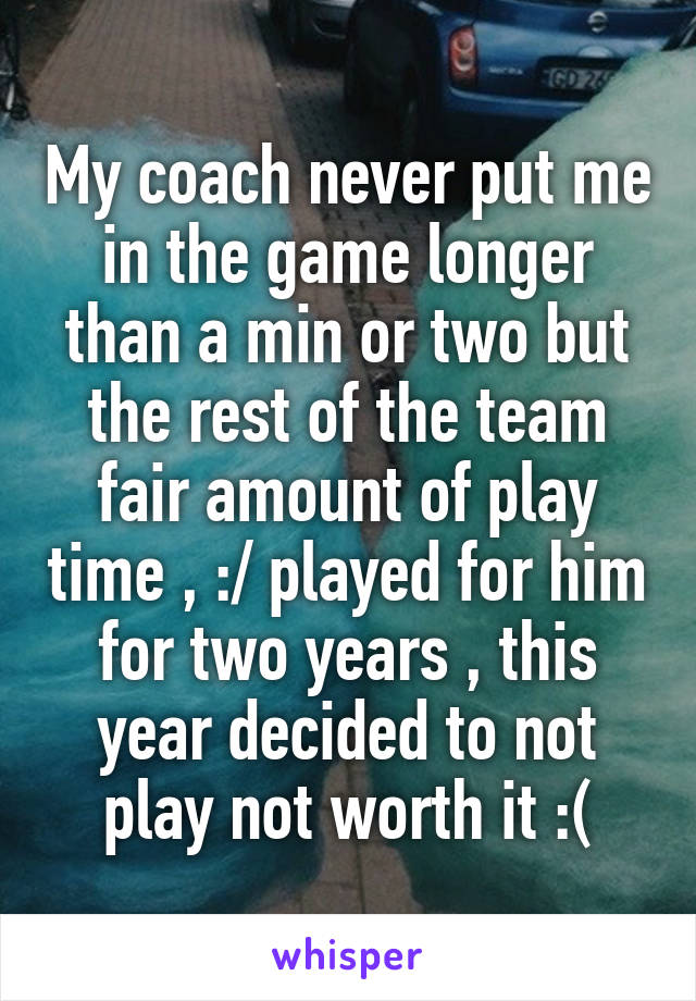 My coach never put me in the game longer than a min or two but the rest of the team fair amount of play time , :/ played for him for two years , this year decided to not play not worth it :(