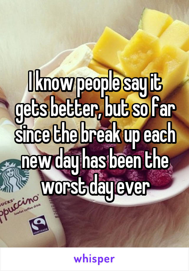 I know people say it gets better, but so far since the break up each new day has been the worst day ever