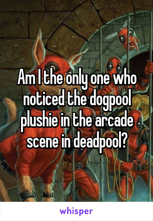 Am I the only one who noticed the dogpool plushie in the arcade scene in deadpool?