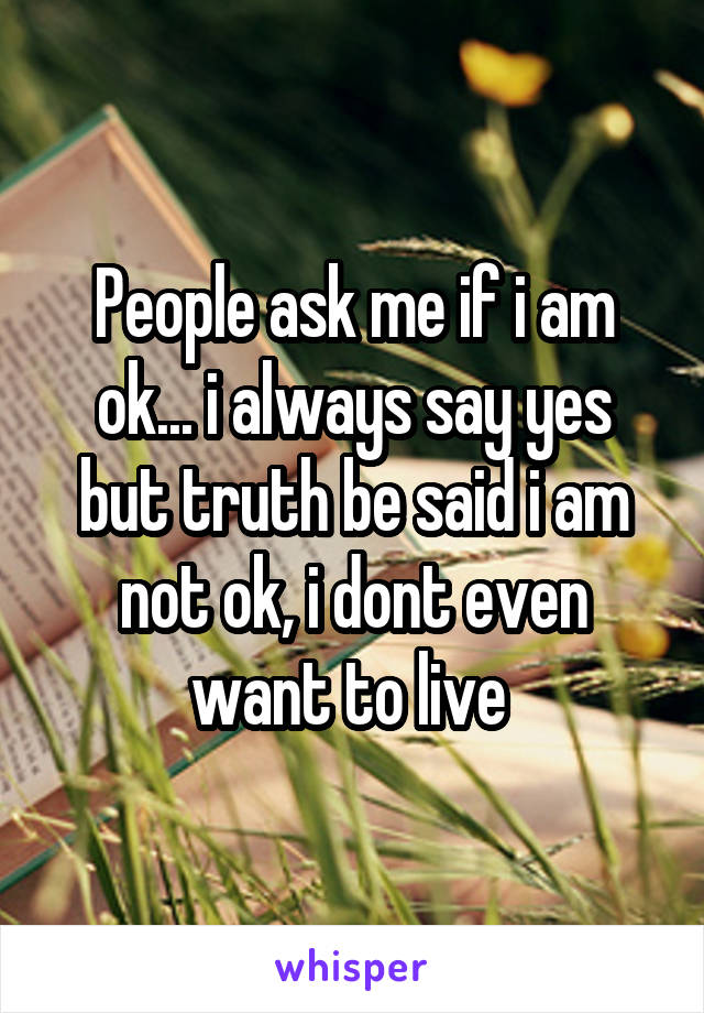 People ask me if i am ok... i always say yes but truth be said i am not ok, i dont even want to live