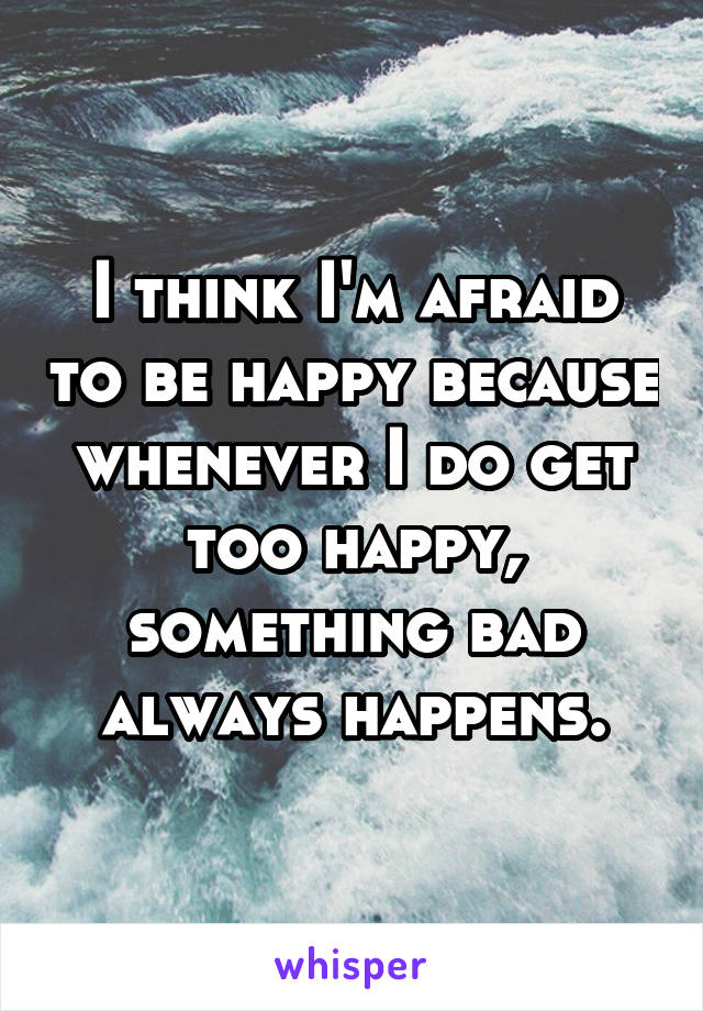 I think I'm afraid to be happy because whenever I do get too happy, something bad always happens.