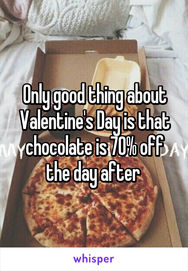 Only good thing about Valentine's Day is that chocolate is 70% off the day after