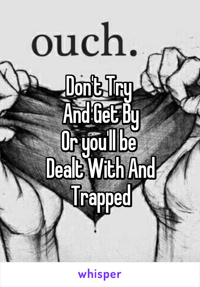 Don't Try  And Get By Or you'll be  Dealt With And Trapped