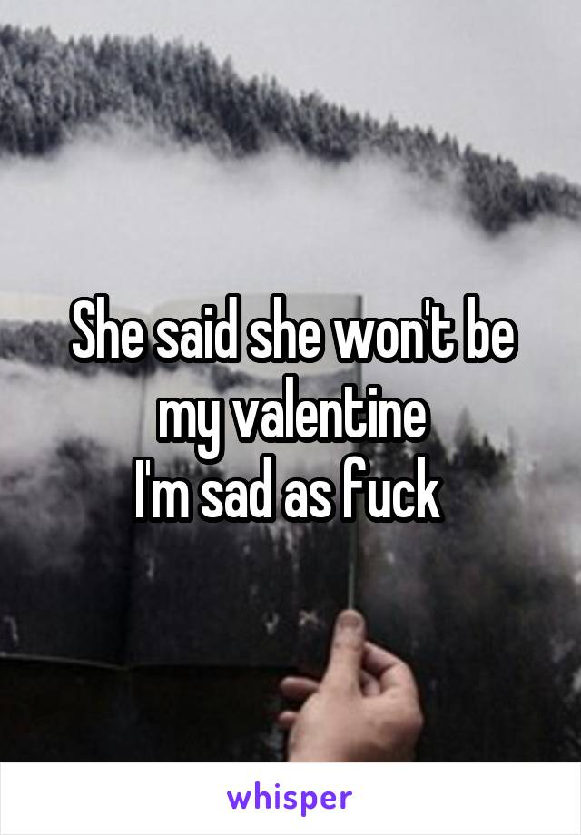 She said she won't be my valentine I'm sad as fuck