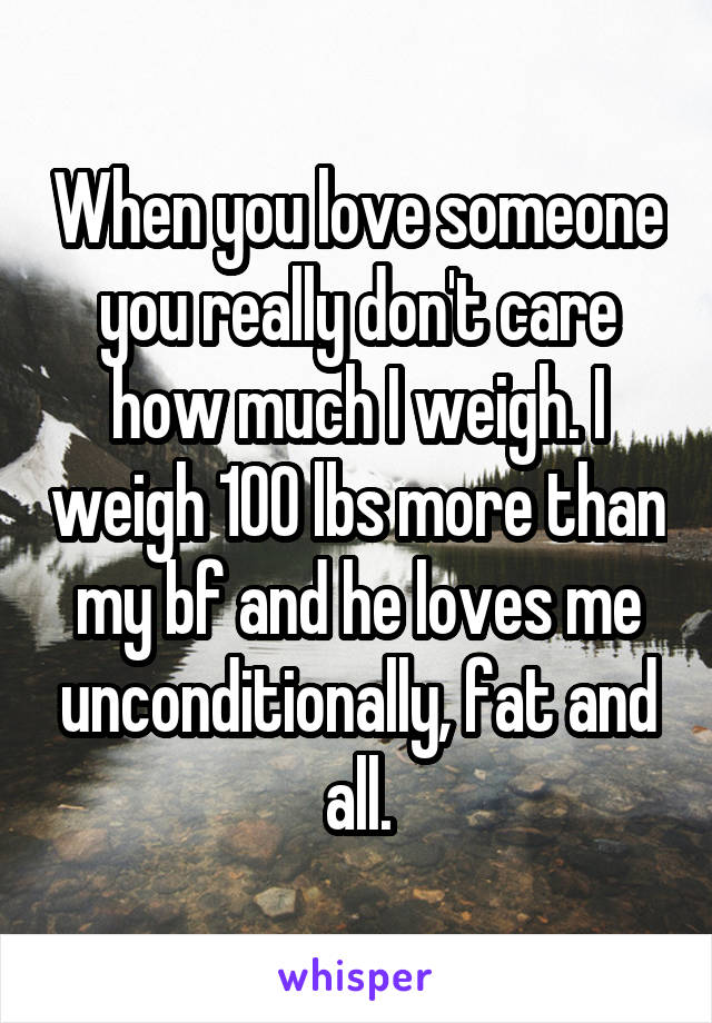 When you love someone you really don't care how much I weigh. I weigh 100 lbs more than my bf and he loves me unconditionally, fat and all.