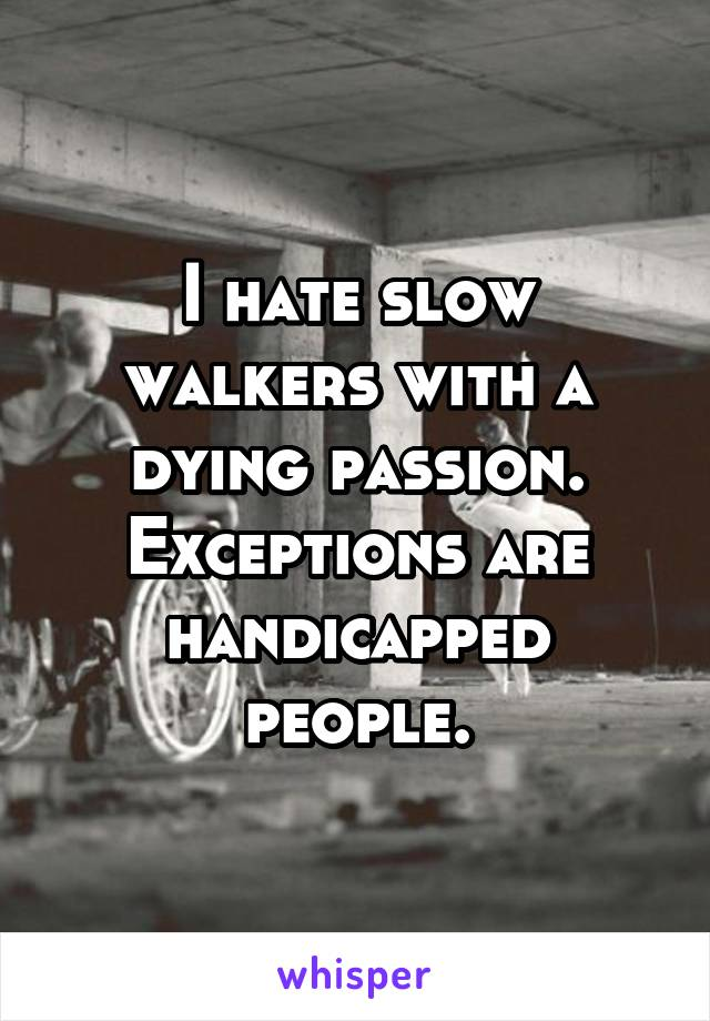 I hate slow walkers with a dying passion. Exceptions are handicapped people.