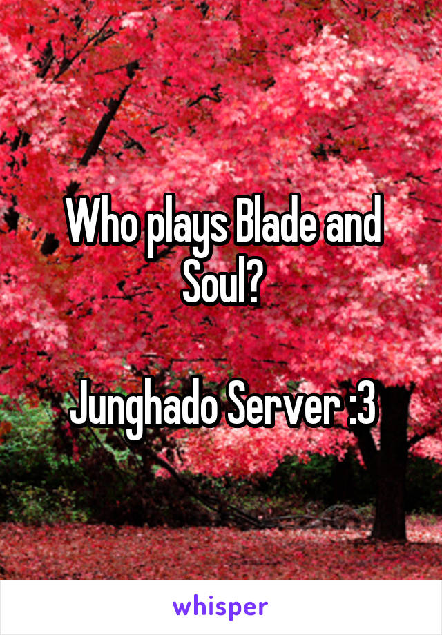 Who plays Blade and Soul?  Junghado Server :3