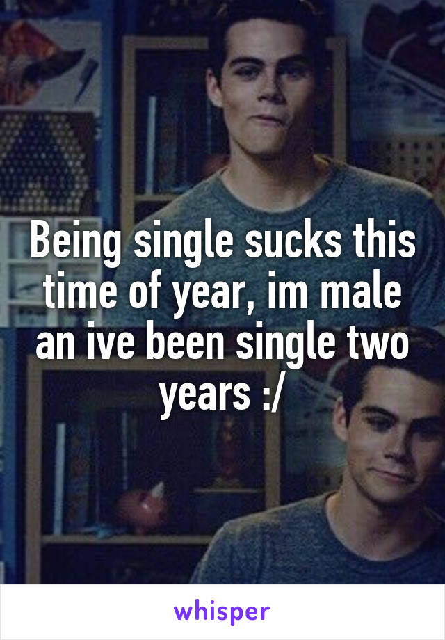 Being single sucks this time of year, im male an ive been single two years :/