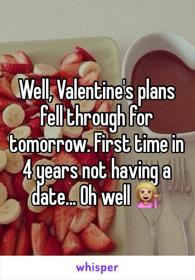 Well, Valentine's plans fell through for tomorrow. First time in 4 years not having a date... Oh well 💁🏼