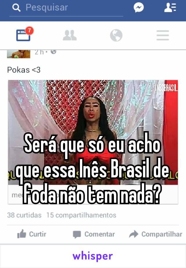 Será que só eu acho que essa Inês Brasil de foda não tem nada?