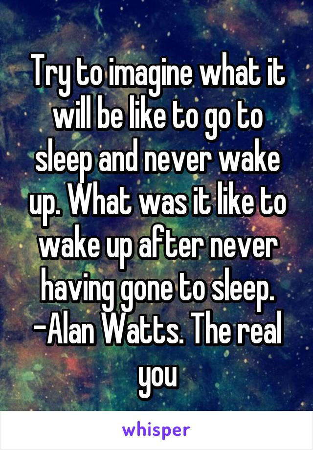 Try to imagine what it will be like to go to sleep and never wake up. What was it like to wake up after never having gone to sleep. -Alan Watts. The real you