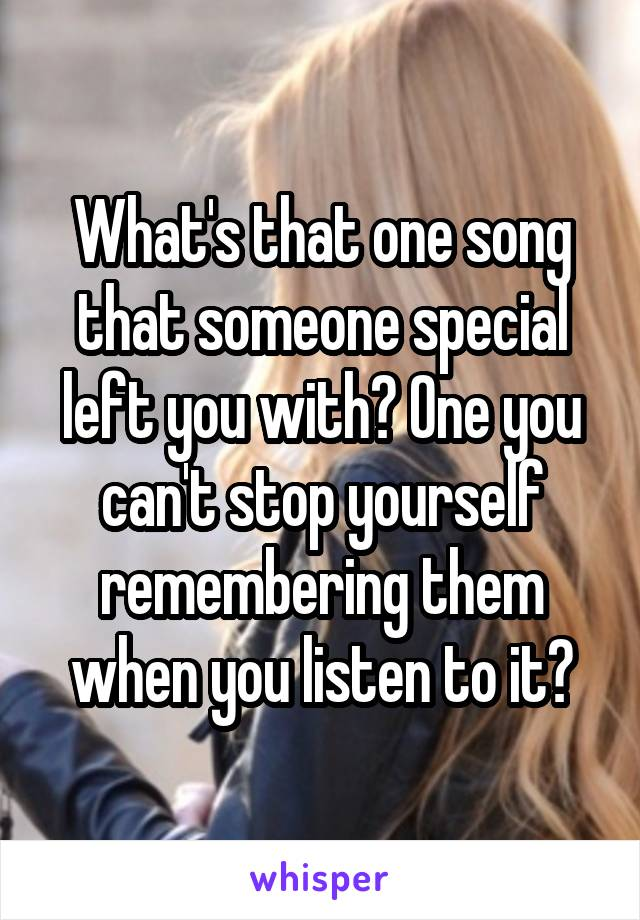 What's that one song that someone special left you with? One you can't stop yourself remembering them when you listen to it?