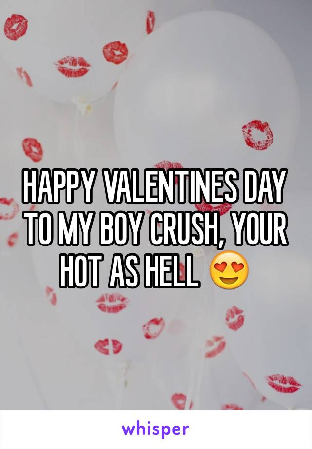 HAPPY VALENTINES DAY TO MY BOY CRUSH, YOUR HOT AS HELL 😍