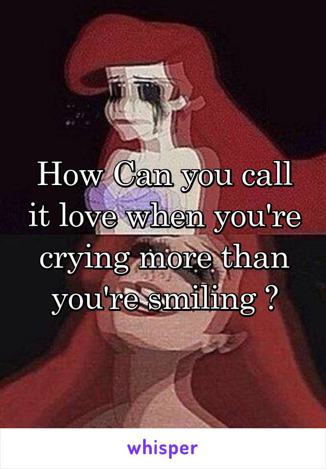 How Can you call it love when you're crying more than you're smiling ?