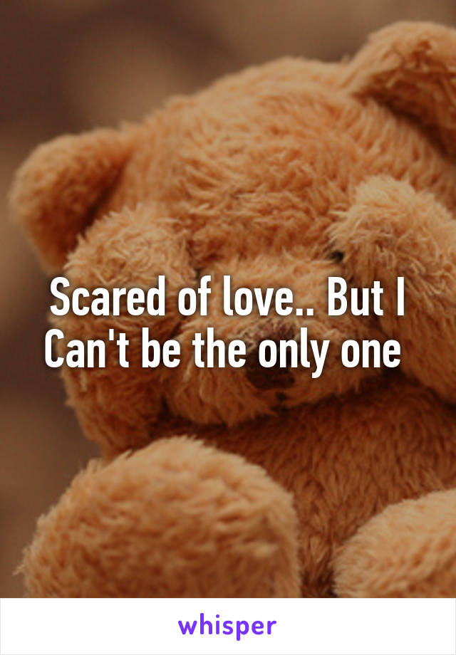 Scared of love.. But I Can't be the only one