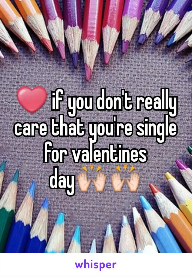 ❤ if you don't really care that you're single for valentines day🙌🙌
