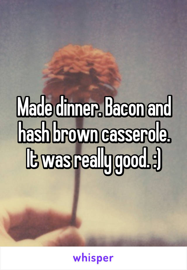 Made dinner. Bacon and hash brown casserole. It was really good. :)