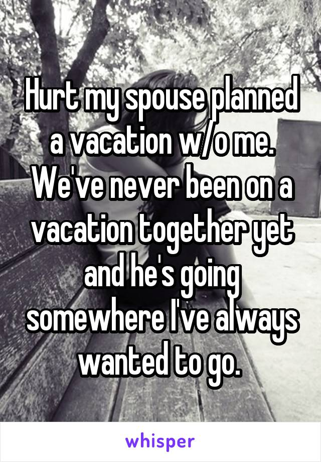 Hurt my spouse planned a vacation w/o me. We've never been on a vacation together yet and he's going somewhere I've always wanted to go.