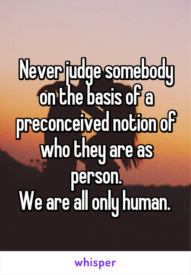 Never judge somebody on the basis of a preconceived notion of who they are as person. We are all only human.