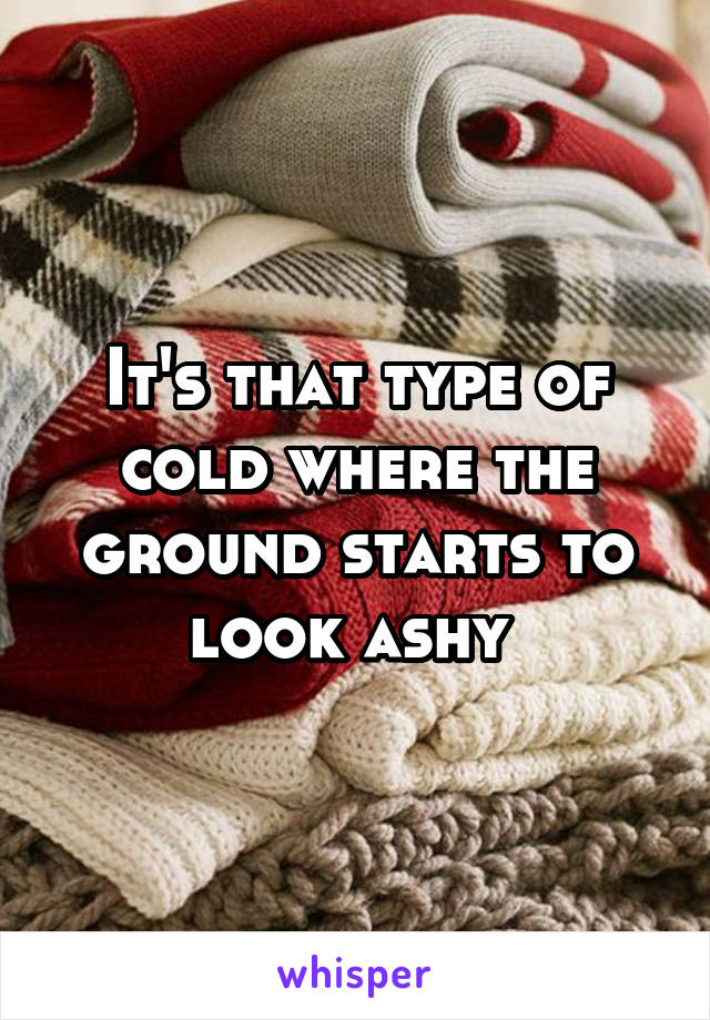 It's that type of cold where the ground starts to look ashy