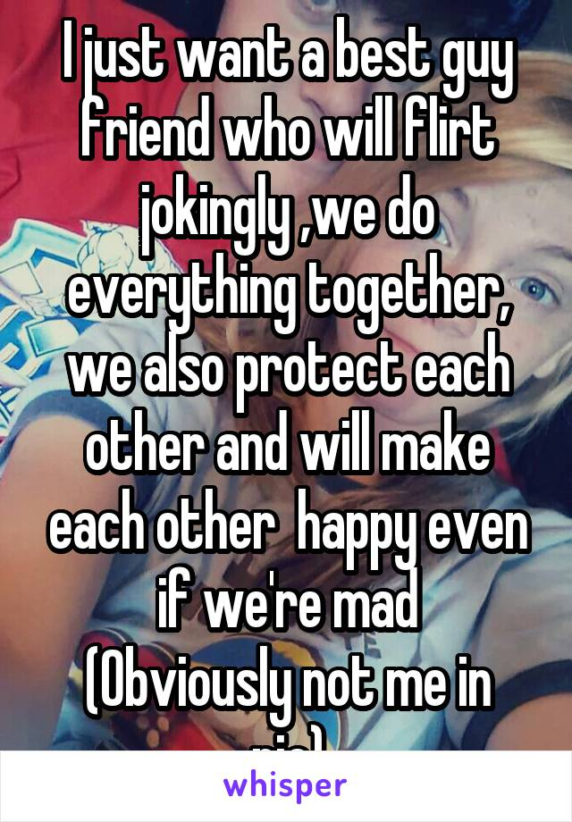 I just want a best guy friend who will flirt jokingly ,we do everything together, we also protect each other and will make each other  happy even if we're mad (Obviously not me in pic)