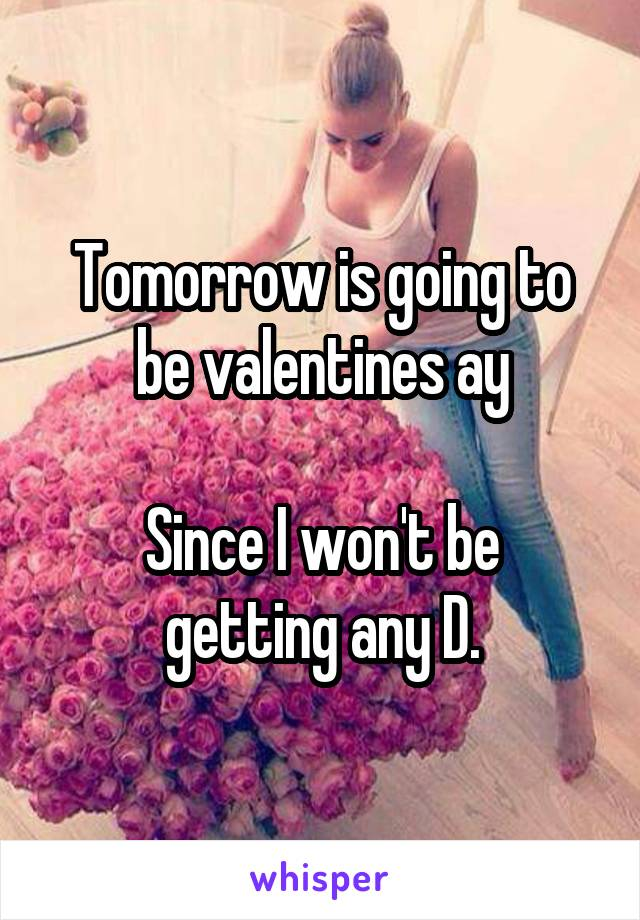 Tomorrow is going to be valentines ay  Since I won't be getting any D.