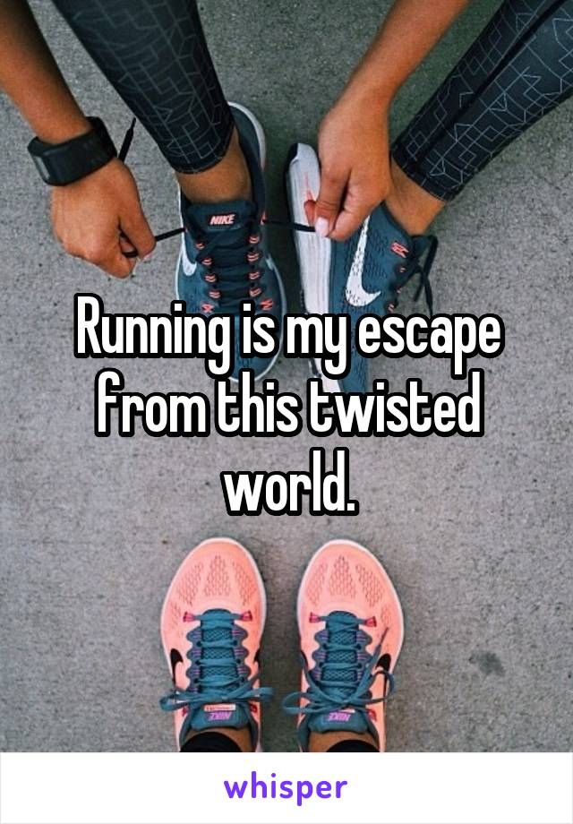 Running is my escape from this twisted world.