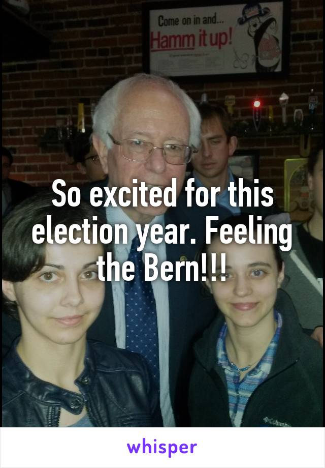 So excited for this election year. Feeling the Bern!!!