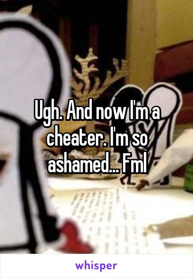 Ugh. And now I'm a cheater. I'm so ashamed... Fml