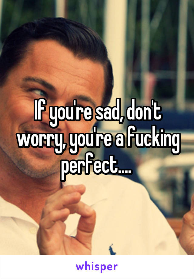 If you're sad, don't worry, you're a fucking perfect....