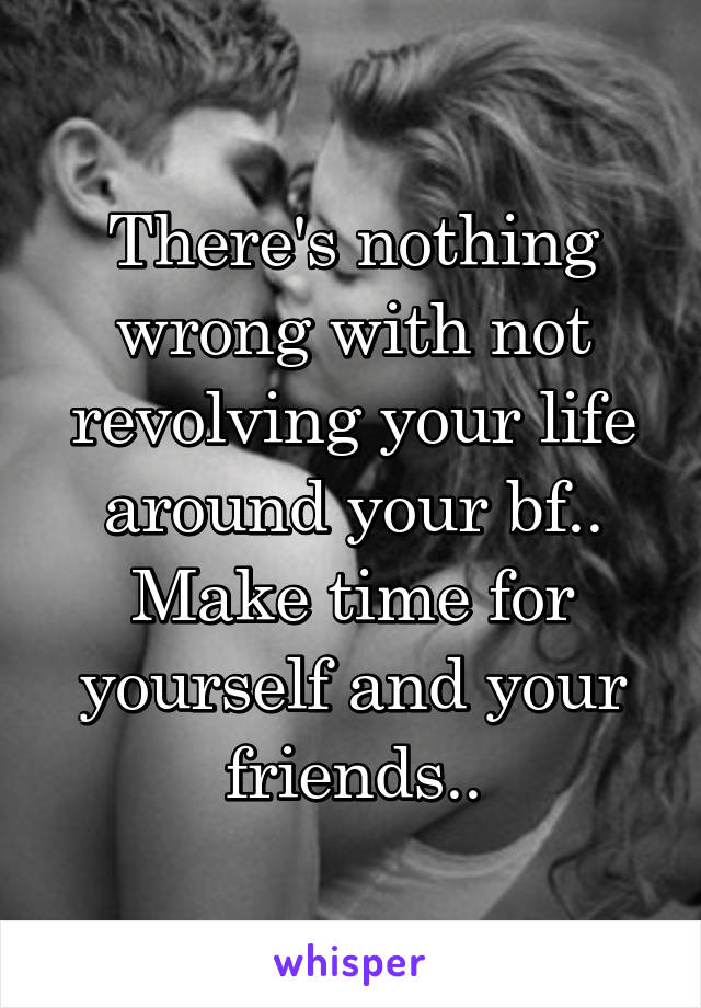 There's nothing wrong with not revolving your life around your bf.. Make time for yourself and your friends..