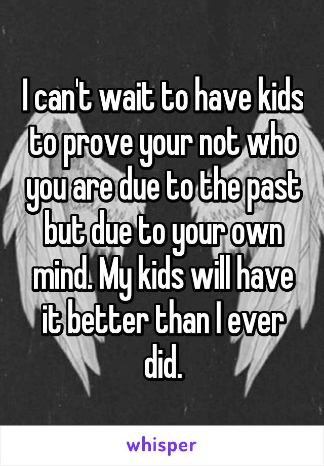 I can't wait to have kids to prove your not who you are due to the past but due to your own mind. My kids will have it better than I ever did.