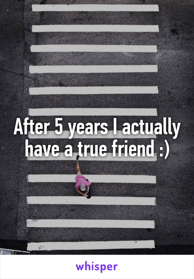 After 5 years I actually have a true friend :)