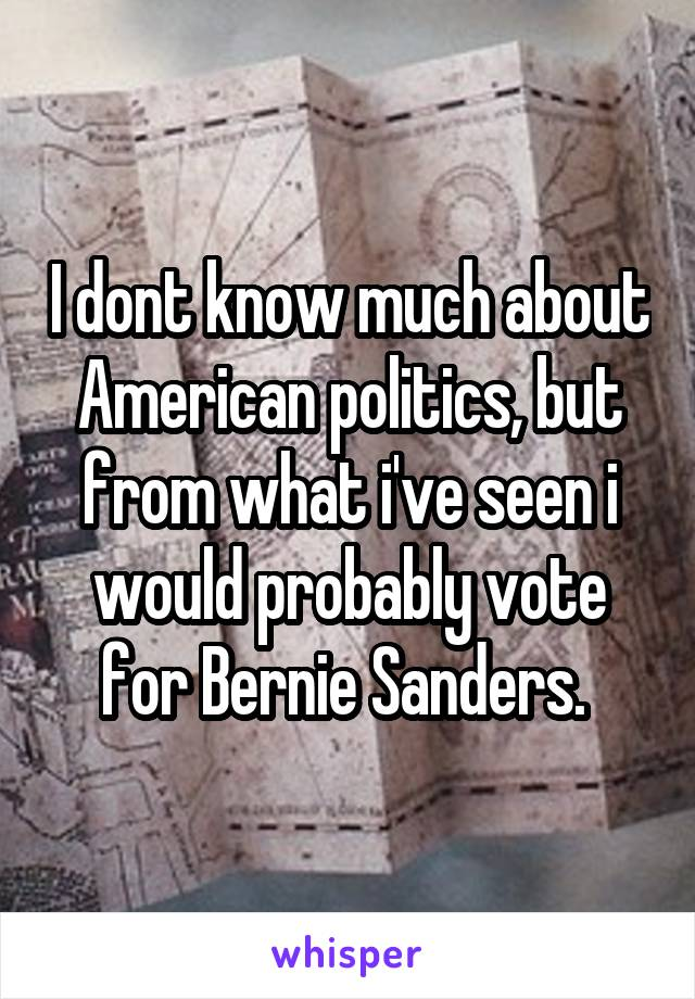 I dont know much about American politics, but from what i've seen i would probably vote for Bernie Sanders.