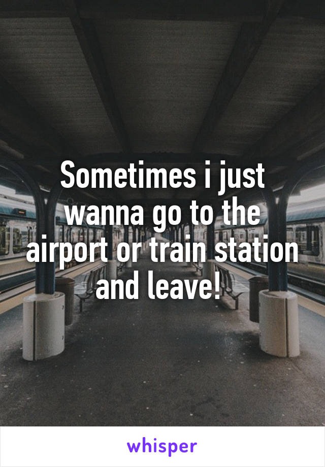 Sometimes i just wanna go to the airport or train station and leave!