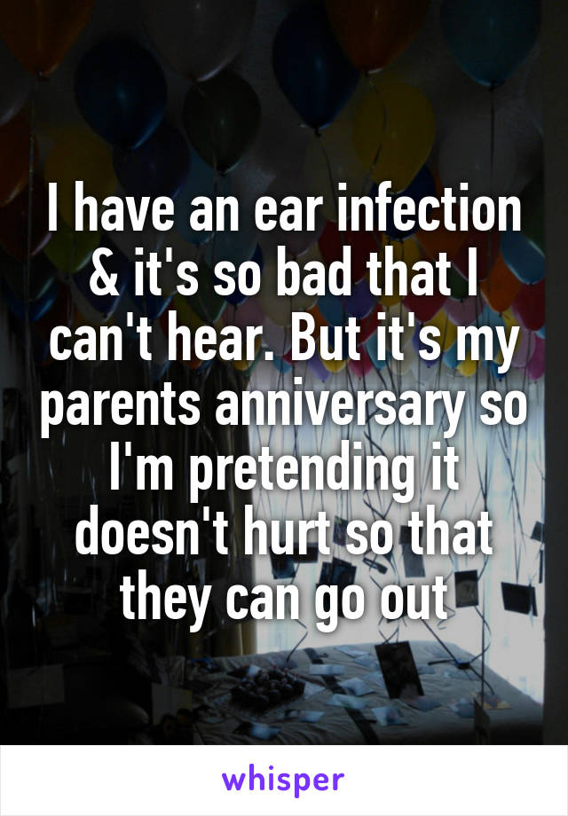 I have an ear infection & it's so bad that I can't hear. But it's my parents anniversary so I'm pretending it doesn't hurt so that they can go out
