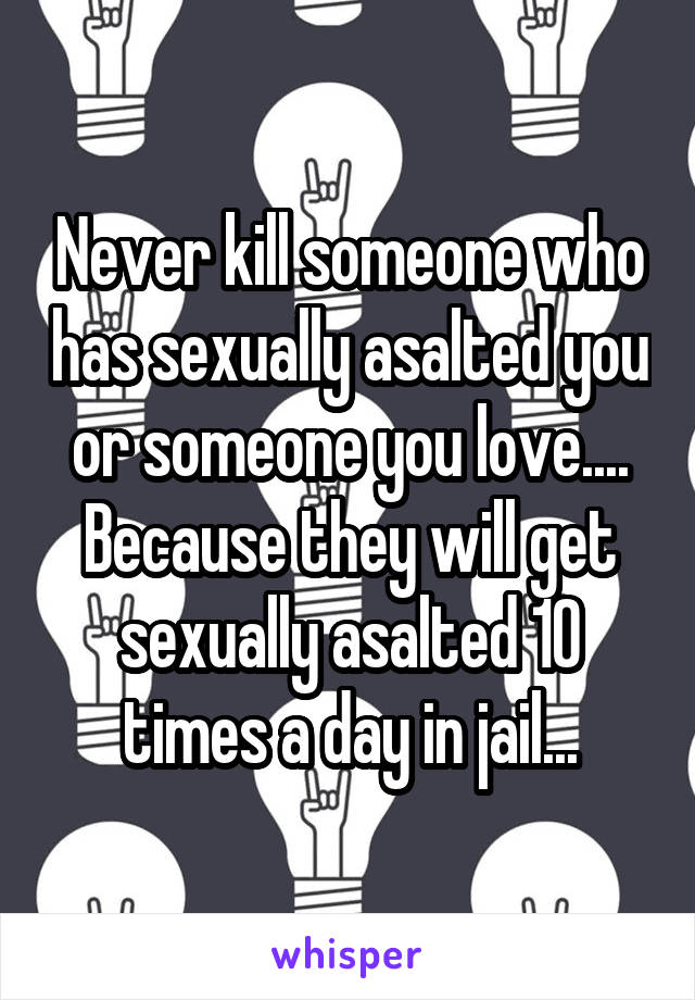Never kill someone who has sexually asalted you or someone you love.... Because they will get sexually asalted 10 times a day in jail...