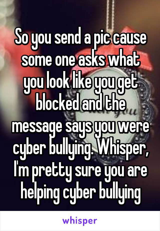 So you send a pic cause some one asks what you look like you get blocked and the message says you were cyber bullying. Whisper, I'm pretty sure you are helping cyber bullying